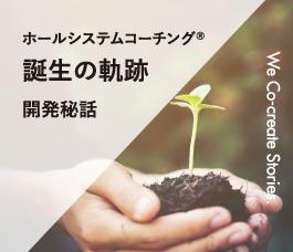 ホールシステムコーチング®誕生の軌跡 開発秘話 We Co-create Stories.